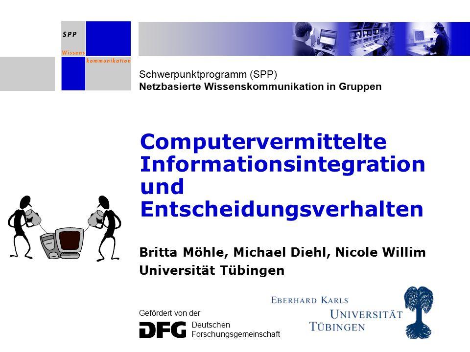 Schwerpunktprogramm (SPP) Netzbasierte Wissenskommunikation in Gruppen Gefördert von der Deutschen Forschungsgemeinschaft Computervermittelte Informationsintegration und Entscheidungsverhalten Britta Möhle, Michael Diehl, Nicole Willim Universität Tübingen