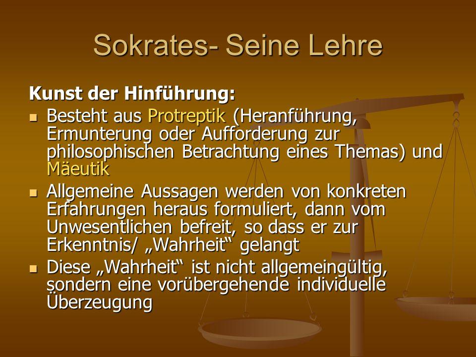 Sokrates- Seine Lehre Kunst der Hinführung: Besteht aus Protreptik (Heranführung, Ermunterung oder Aufforderung zur philosophischen Betrachtung eines