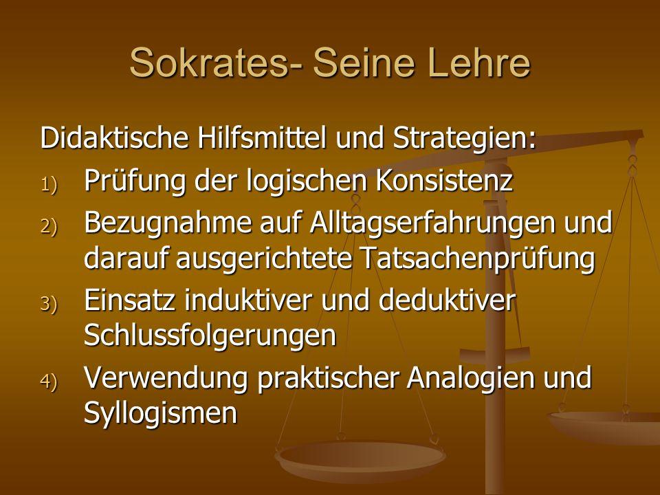 Sokrates- Seine Lehre Didaktische Hilfsmittel und Strategien: 1) Prüfung der logischen Konsistenz 2) Bezugnahme auf Alltagserfahrungen und darauf ausg