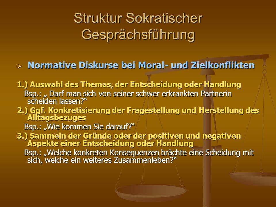 Struktur Sokratischer Gesprächsführung  Normative Diskurse bei Moral- und Zielkonflikten 1.) Auswahl des Themas, der Entscheidung oder Handlung Bsp.: