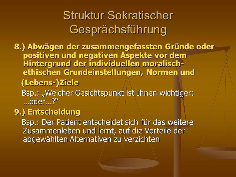 Struktur Sokratischer Gesprächsführung 8.) Abwägen der zusammengefassten Gründe oder positiven und negativen Aspekte vor dem Hintergrund der individue