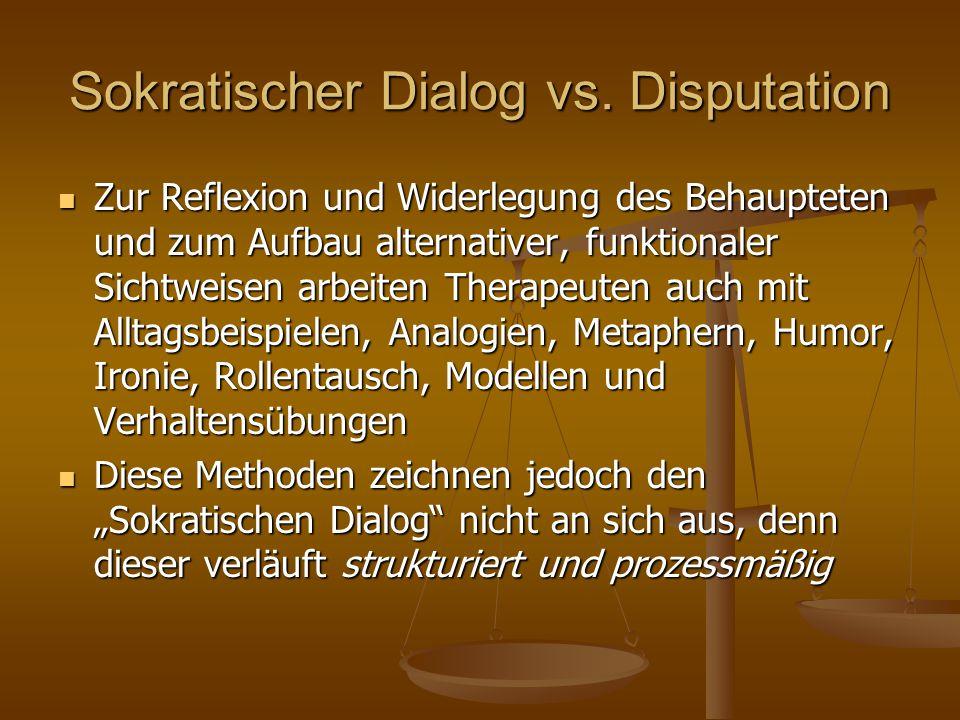 Sokratischer Dialog vs. Disputation Zur Reflexion und Widerlegung des Behaupteten und zum Aufbau alternativer, funktionaler Sichtweisen arbeiten Thera