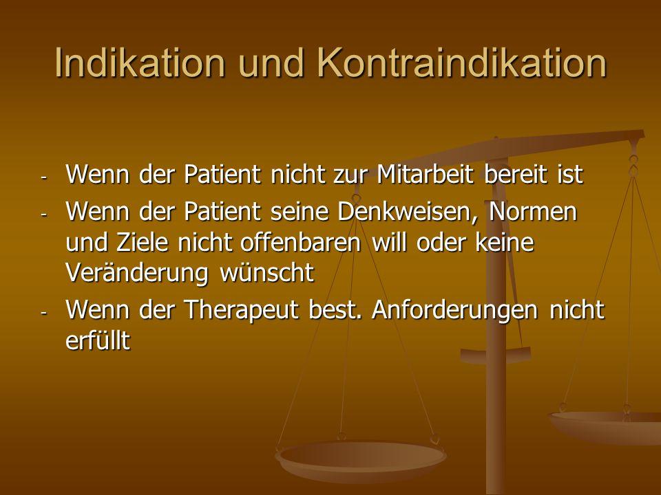Indikation und Kontraindikation - Wenn der Patient nicht zur Mitarbeit bereit ist - Wenn der Patient seine Denkweisen, Normen und Ziele nicht offenbar