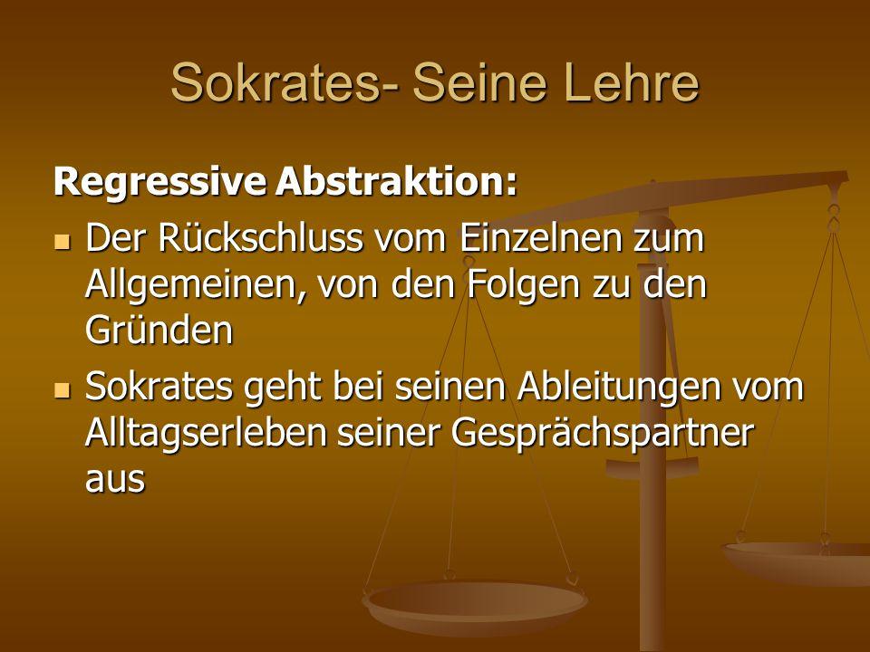 Sokrates- Seine Lehre Regressive Abstraktion: Der Rückschluss vom Einzelnen zum Allgemeinen, von den Folgen zu den Gründen Der Rückschluss vom Einzeln