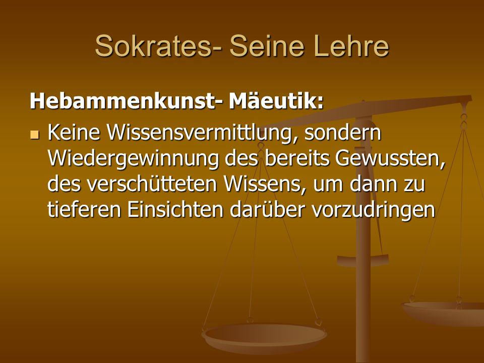 Sokrates- Seine Lehre Hebammenkunst- Mäeutik: Keine Wissensvermittlung, sondern Wiedergewinnung des bereits Gewussten, des verschütteten Wissens, um d