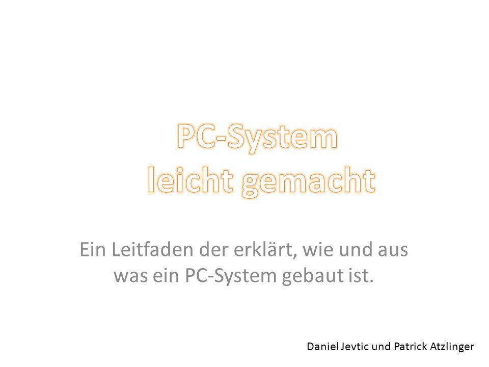 Ein Leitfaden der erklärt, wie und aus was ein PC-System gebaut ist. Daniel Jevtic und Patrick Atzlinger