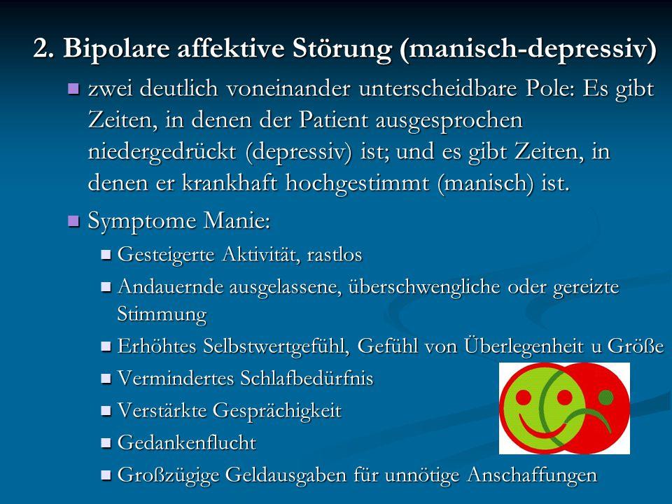 2. Bipolare affektive Störung (manisch-depressiv) zwei deutlich voneinander unterscheidbare Pole: Es gibt Zeiten, in denen der Patient ausgesprochen n