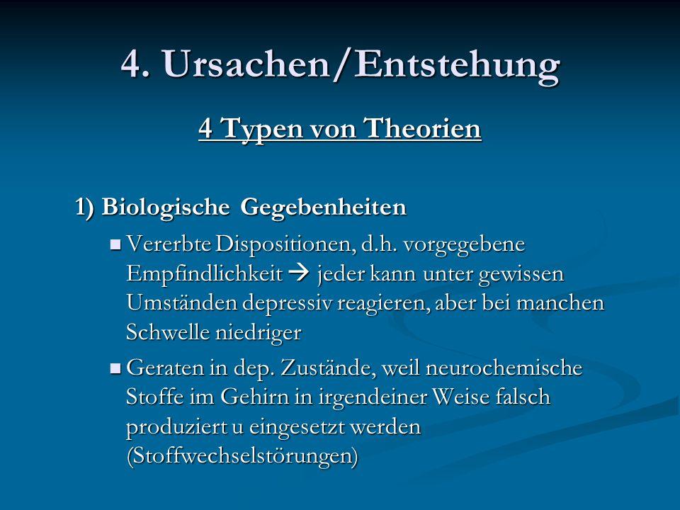 4. Ursachen/Entstehung 4 Typen von Theorien 1) Biologische Gegebenheiten Vererbte Dispositionen, d.h. vorgegebene Empfindlichkeit  jeder kann unter g