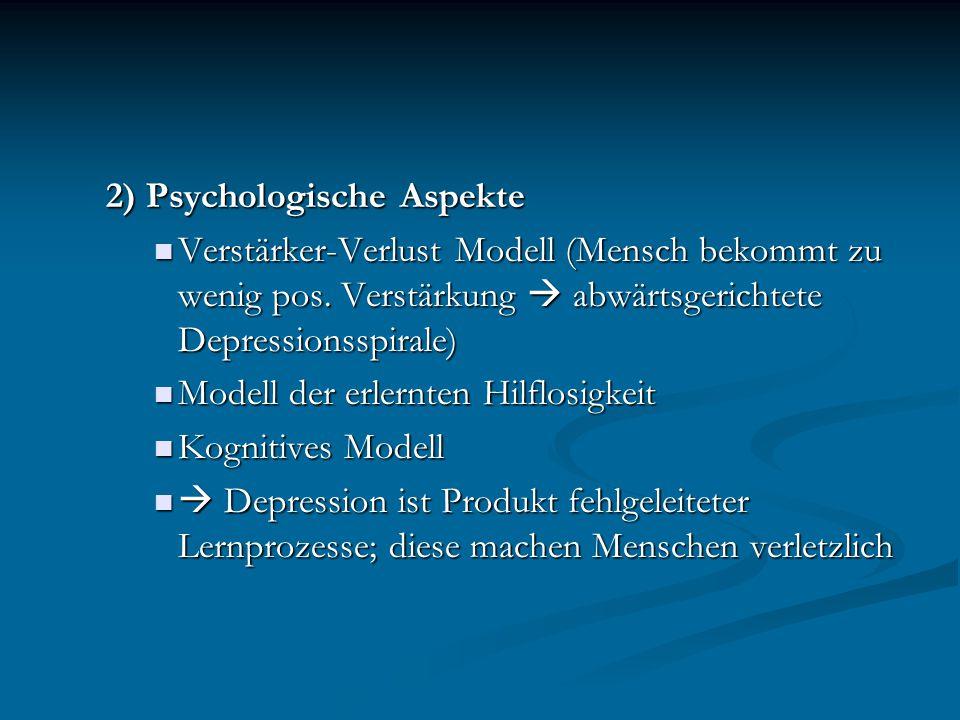 2) Psychologische Aspekte Verstärker-Verlust Modell (Mensch bekommt zu wenig pos. Verstärkung  abwärtsgerichtete Depressionsspirale) Verstärker-Verlu