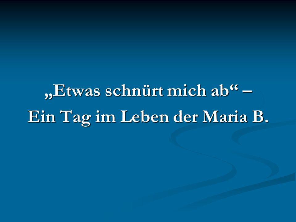 """""""Etwas schnürt mich ab"""" – Ein Tag im Leben der Maria B."""