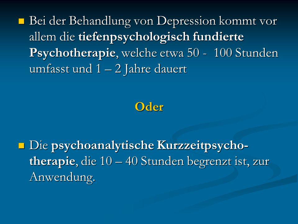 Bei der Behandlung von Depression kommt vor allem die tiefenpsychologisch fundierte Psychotherapie, welche etwa 50 - 100 Stunden umfasst und 1 – 2 Jah