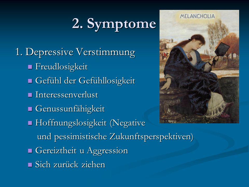 2. Symptome 1. Depressive Verstimmung Freudlosigkeit Freudlosigkeit Gefühl der Gefühllosigkeit Gefühl der Gefühllosigkeit Interessenverlust Interessen