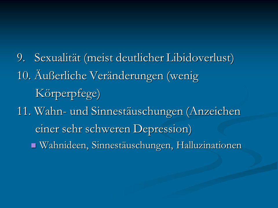 9. Sexualität (meist deutlicher Libidoverlust) 10. Äußerliche Veränderungen (wenig Körperpfege) Körperpfege) 11. Wahn- und Sinnestäuschungen (Anzeiche