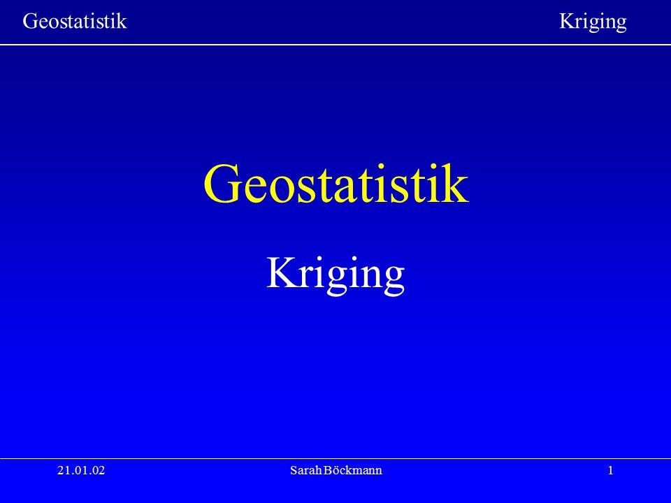 Geostatistik Kriging 21.01.02Sarah Böckmann12 Das empirisches Variogramm Vorgehensweise: 1.Abstände zwischen jedem existierenden Punktpaar werden berechnet 2.Für jeden Abstand h wird ein Variogrammwert  (h) bestimmt 3.In der Praxis bestimmt man Abstandsklassen, da nur wenige Punktpaare exakt den gleichen Abstand haben