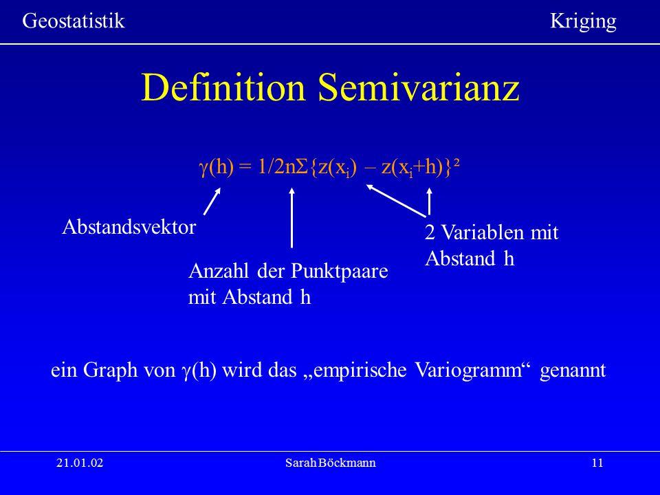 Geostatistik Kriging 21.01.02Sarah Böckmann11 Definition Semivarianz  (h) = 1/2n  {z(x i ) – z(x i +h)}² Abstandsvektor Anzahl der Punktpaare mit Ab