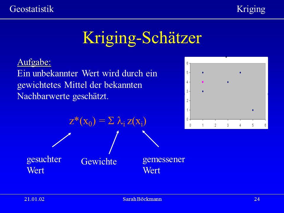 Geostatistik Kriging 21.01.02Sarah Böckmann24 Kriging-Schätzer Aufgabe: Ein unbekannter Wert wird durch ein gewichtetes Mittel der bekannten Nachbarwe