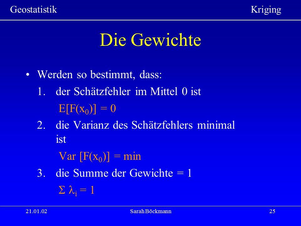 Geostatistik Kriging 21.01.02Sarah Böckmann25 Die Gewichte Werden so bestimmt, dass: 1.der Schätzfehler im Mittel 0 ist E[F(x 0 )] = 0 2.die Varianz d
