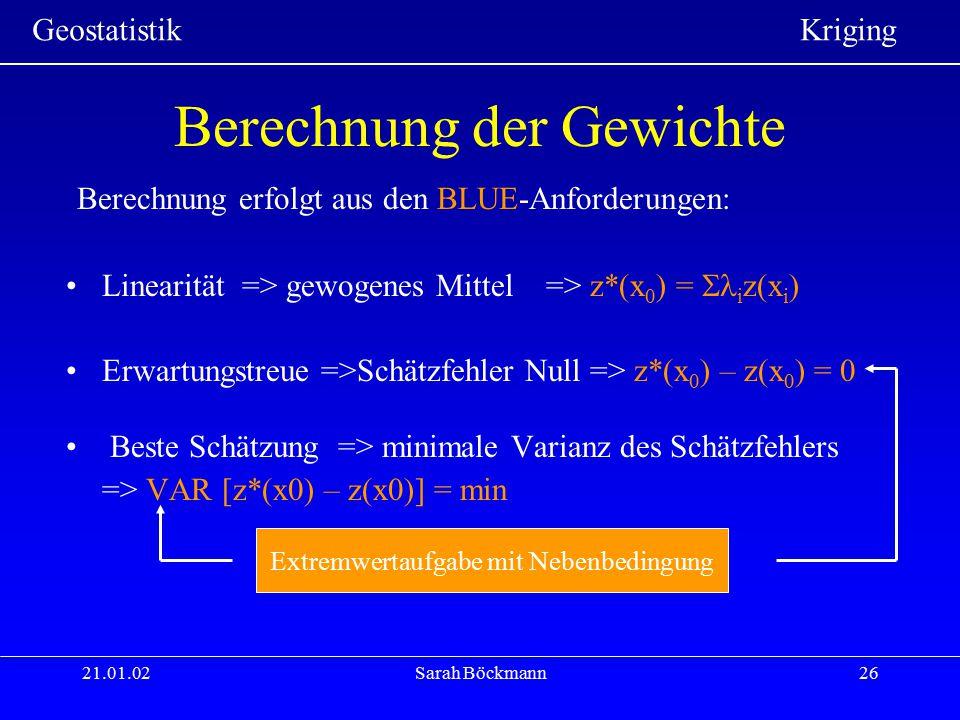 Geostatistik Kriging 21.01.02Sarah Böckmann26 Berechnung der Gewichte Berechnung erfolgt aus den BLUE-Anforderungen: Linearität => gewogenes Mittel=>