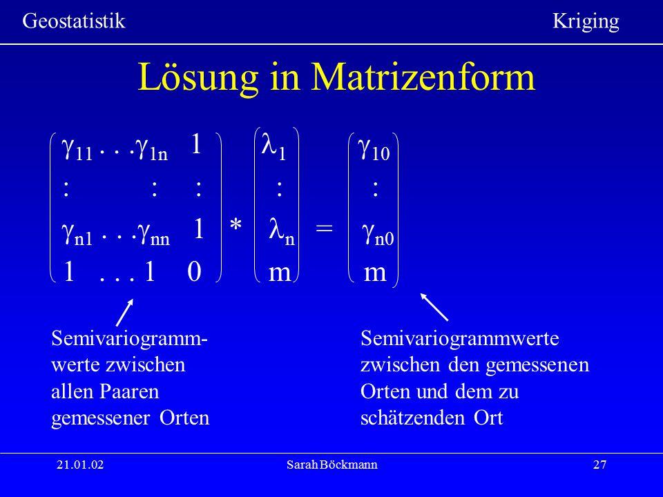 Geostatistik Kriging 21.01.02Sarah Böckmann27 Lösung in Matrizenform  11...  1n 1 1  10 : :: : :  n1...  nn 1 * n =  n0 1... 1 0 m m Semivariogr
