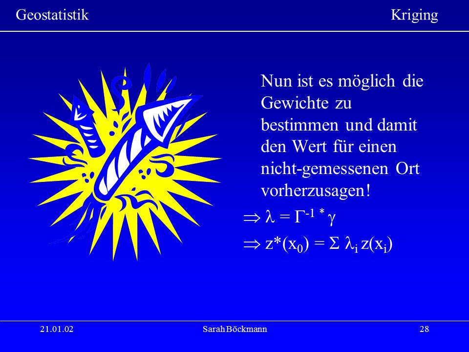 Geostatistik Kriging 21.01.02Sarah Böckmann28 Nun ist es möglich die Gewichte zu bestimmen und damit den Wert für einen nicht-gemessenen Ort vorherzus