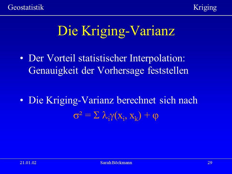 Geostatistik Kriging 21.01.02Sarah Böckmann29 Die Kriging-Varianz Der Vorteil statistischer Interpolation: Genauigkeit der Vorhersage feststellen Die