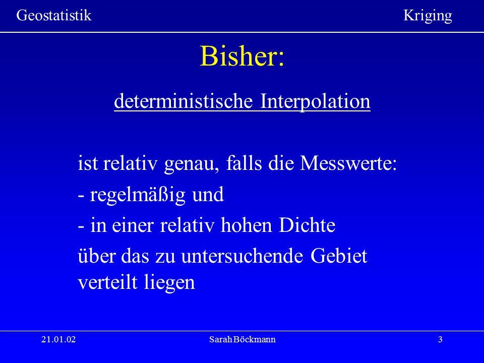 Geostatistik Kriging 21.01.02Sarah Böckmann3 Bisher: deterministische Interpolation ist relativ genau, falls die Messwerte: - regelmäßig und - in eine