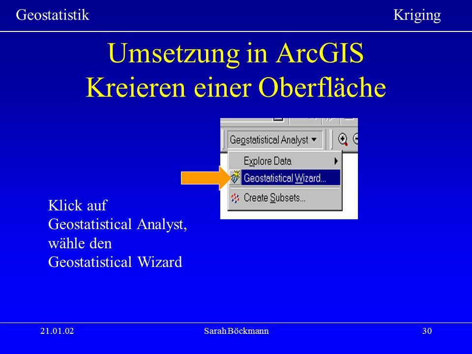 Geostatistik Kriging 21.01.02Sarah Böckmann30 Umsetzung in ArcGIS Kreieren einer Oberfläche Klick auf Geostatistical Analyst, wähle den Geostatistical