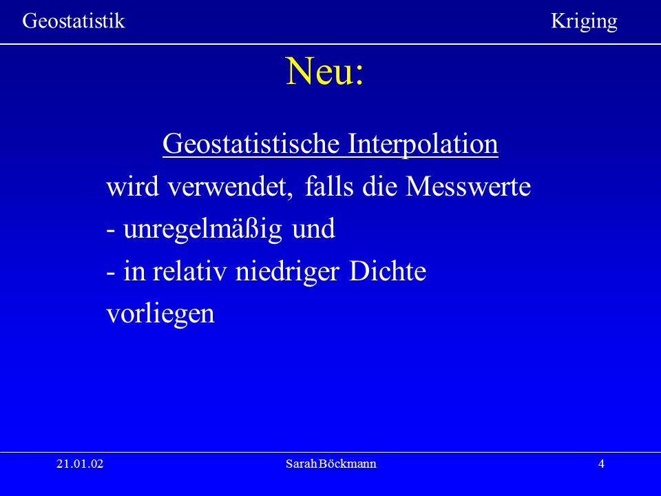 Geostatistik Kriging 21.01.02Sarah Böckmann4 Neu: Geostatistische Interpolation wird verwendet, falls die Messwerte - unregelmäßig und - in relativ ni