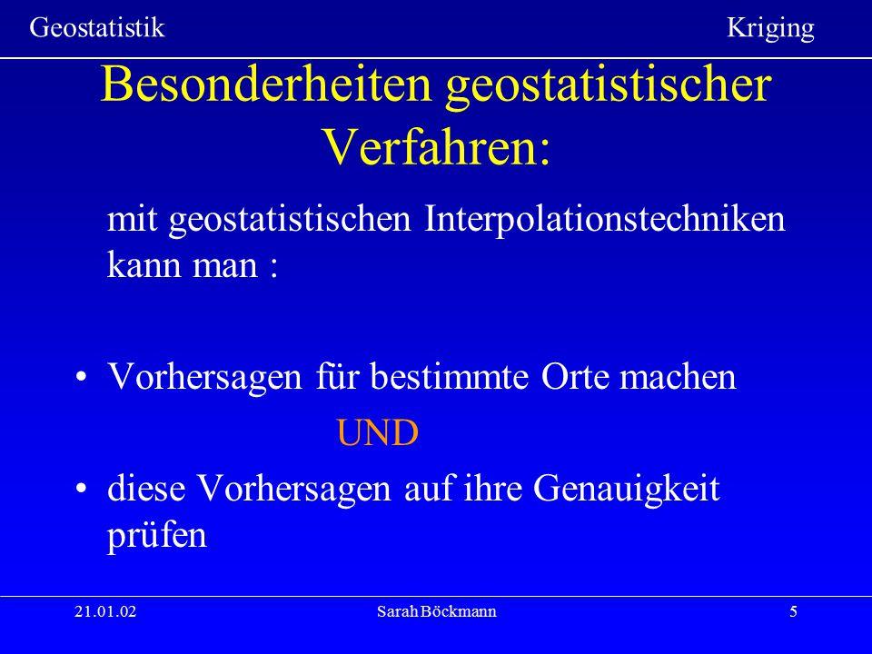 Geostatistik Kriging 21.01.02Sarah Böckmann26 Berechnung der Gewichte Berechnung erfolgt aus den BLUE-Anforderungen: Linearität => gewogenes Mittel=> z*(x 0 ) =  i z(x i ) Erwartungstreue =>Schätzfehler Null => z*(x 0 ) – z(x 0 ) = 0 Beste Schätzung => minimale Varianz des Schätzfehlers => VAR [z*(x0) – z(x0)] = min Extremwertaufgabe mit Nebenbedingung
