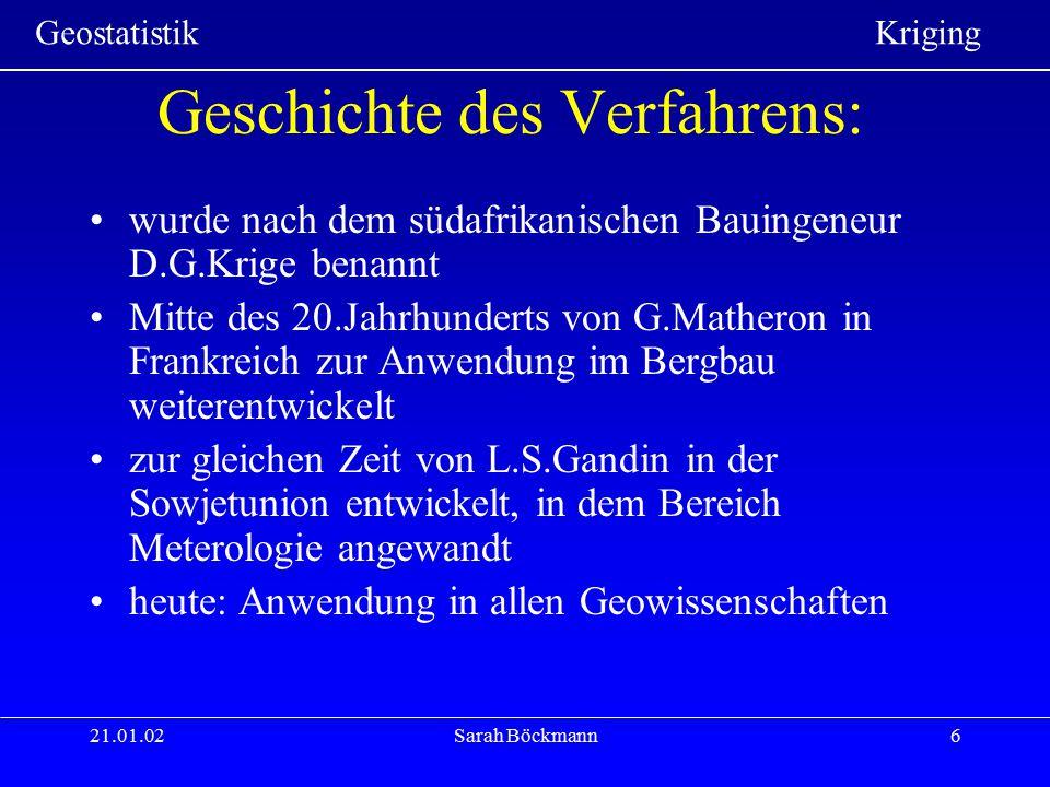 Geostatistik Kriging 21.01.02Sarah Böckmann7 Eigenschaften des Verfahrens: im Mittel ist der Schätzfehler minimal (best) als gewichtetes Mittel ist er linear im Mittel wird richtig geschätzt (unbiased) B L U E