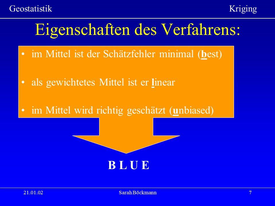 Geostatistik Kriging 21.01.02Sarah Böckmann7 Eigenschaften des Verfahrens: im Mittel ist der Schätzfehler minimal (best) als gewichtetes Mittel ist er
