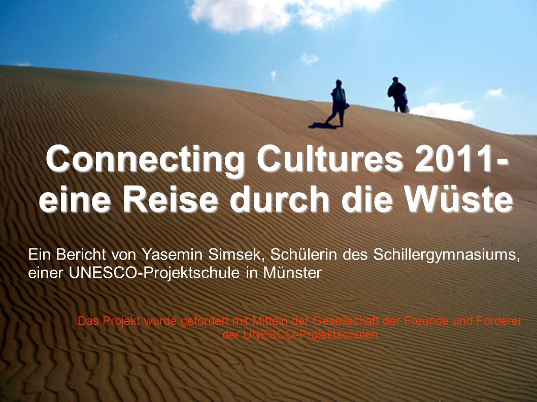 Connecting Cultures 2011- eine Reise durch die Wüste Ein Bericht von Yasemin Simsek, Schülerin des Schillergymnasiums, einer UNESCO-Projektschule in Münster Das Projekt wurde gefördert mit Mitteln der Gesellschaft der Freunde und Förderer der UNESCO-Projektschulen