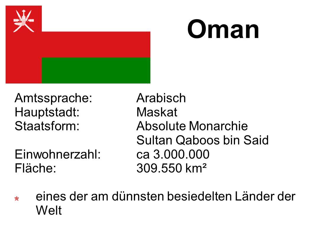 Oman Amtssprache: Arabisch Hauptstadt: Maskat Staatsform: Absolute Monarchie Sultan Qaboos bin Said Einwohnerzahl: ca 3.000.000 Fläche: 309.550 km² eines der am dünnsten besiedelten Länder der Welt