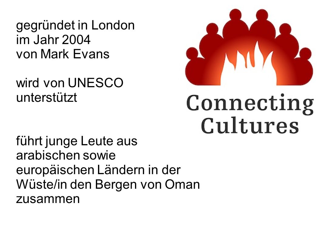gegründet in London im Jahr 2004 von Mark Evans wird von UNESCO unterstützt führt junge Leute aus arabischen sowie europäischen Ländern in der Wüste/in den Bergen von Oman zusammen