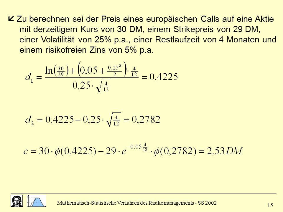 Mathematisch-Statistische Verfahren des Risikomanagements - SS 2002 15  Zu berechnen sei der Preis eines europäischen Calls auf eine Aktie mit derzei
