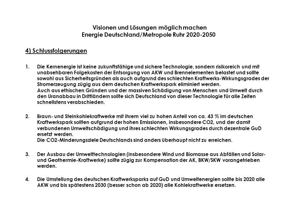 Visionen und Lösungen möglich machen Energie Deutschland/Metropole Ruhr 2020-2050 4) Schlussfolgerungen 1.Die Kernenergie ist keine zukunftsfähige und sichere Technologie, sondern risikoreich und mit unabsehbaren Folgekosten der Entsorgung von AKW und Brennelementen belastet und sollte sowohl aus Sicherheitsgründen als auch aufgrund des schlechten Kraftwerks-Wirkungsgrades der Stromerzeugung zügig aus dem deutschen Kraftwerkspark eliminiert werden.