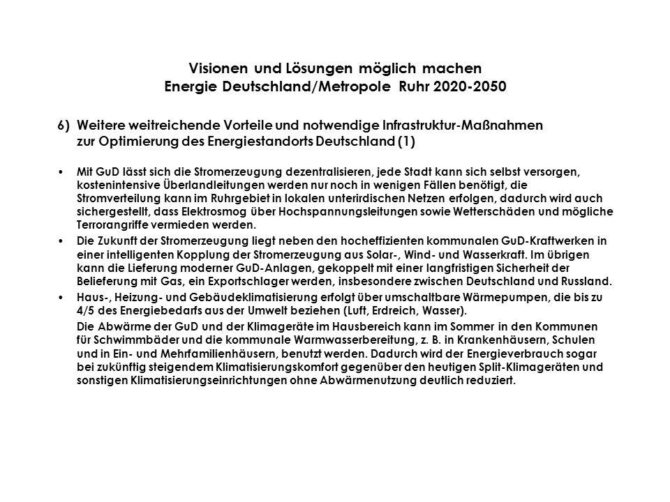 Visionen und Lösungen möglich machen Energie Deutschland/Metropole Ruhr 2020-2050 6)Weitere weitreichende Vorteile und notwendige Infrastruktur-Maßnahmen zur Optimierung des Energiestandorts Deutschland (1) Mit GuD lässt sich die Stromerzeugung dezentralisieren, jede Stadt kann sich selbst versorgen, kostenintensive Überlandleitungen werden nur noch in wenigen Fällen benötigt, die Stromverteilung kann im Ruhrgebiet in lokalen unterirdischen Netzen erfolgen, dadurch wird auch sichergestellt, dass Elektrosmog über Hochspannungsleitungen sowie Wetterschäden und mögliche Terrorangriffe vermieden werden.