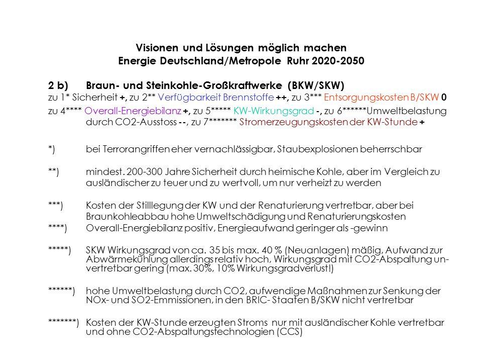 2 b)Braun- und Steinkohle-Großkraftwerke (BKW/SKW) zu 1* Sicherheit +, zu 2** Verfügbarkeit Brennstoffe ++, zu 3*** Entsorgungskosten B/SKW 0 zu 4**** Overall-Energiebilanz +, zu 5***** KW-Wirkungsgrad -, zu 6******Umweltbelastung durch CO2-Ausstoss --, zu 7******* Stromerzeugungskosten der KW-Stunde + *)bei Terrorangriffen eher vernachlässigbar, Staubexplosionen beherrschbar **)mindest.