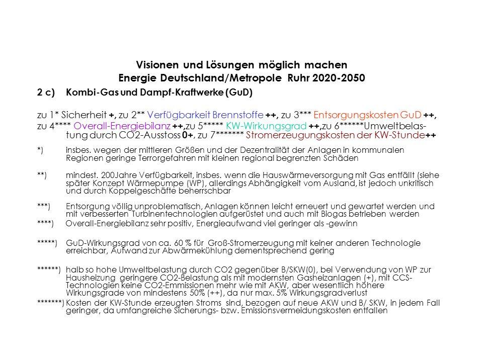 Visionen und Lösungen möglich machen Energie Deutschland/Metropole Ruhr 2020-2050 2 c)Kombi-Gas und Dampf-Kraftwerke (GuD) zu 1* Sicherheit +, zu 2** Verfügbarkeit Brennstoffe ++, zu 3*** Entsorgungskosten GuD ++, zu 4**** Overall-Energiebilanz ++, zu 5***** KW-Wirkungsgrad ++, zu 6******Umweltbelas- tung durch CO2-Ausstoss 0+, zu 7******* Stromerzeugungskosten der KW-Stunde ++ *)insbes.