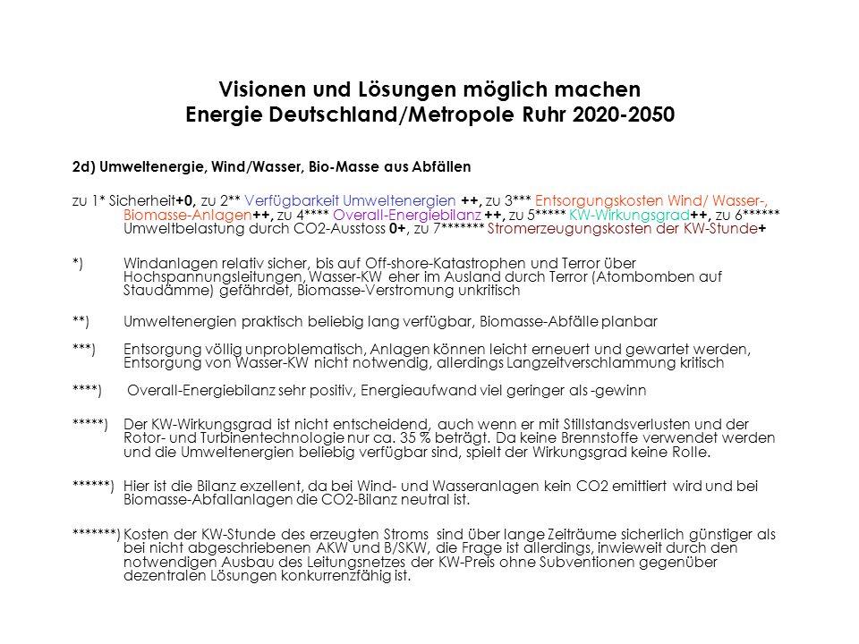 Visionen und Lösungen möglich machen Energie Deutschland/Metropole Ruhr 2020-2050 2d) Umweltenergie, Wind/Wasser, Bio-Masse aus Abfällen zu 1* Sicherheit +0, zu 2** Verfügbarkeit Umweltenergien ++, zu 3*** Entsorgungskosten Wind/ Wasser-, Biomasse-Anlagen ++, zu 4**** Overall-Energiebilanz ++, zu 5***** KW-Wirkungsgrad ++, zu 6****** Umweltbelastung durch CO2-Ausstoss 0+, zu 7******* Stromerzeugungskosten der KW-Stunde + *)Windanlagen relativ sicher, bis auf Off-shore-Katastrophen und Terror über Hochspannungsleitungen, Wasser-KW eher im Ausland durch Terror (Atombomben auf Staudämme) gefährdet, Biomasse-Verstromung unkritisch **)Umweltenergien praktisch beliebig lang verfügbar, Biomasse-Abfälle planbar ***)Entsorgung völlig unproblematisch, Anlagen können leicht erneuert und gewartet werden, Entsorgung von Wasser-KW nicht notwendig, allerdings Langzeitverschlammung kritisch ****) Overall-Energiebilanz sehr positiv, Energieaufwand viel geringer als -gewinn *****) Der KW-Wirkungsgrad ist nicht entscheidend, auch wenn er mit Stillstandsverlusten und der Rotor- und Turbinentechnologie nur ca.