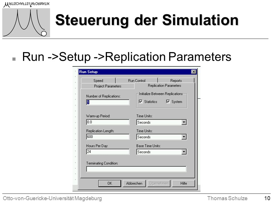 Otto-von-Guericke-Universität MagdeburgThomas Schulze10 Steuerung der Simulation n Run ->Setup ->Replication Parameters