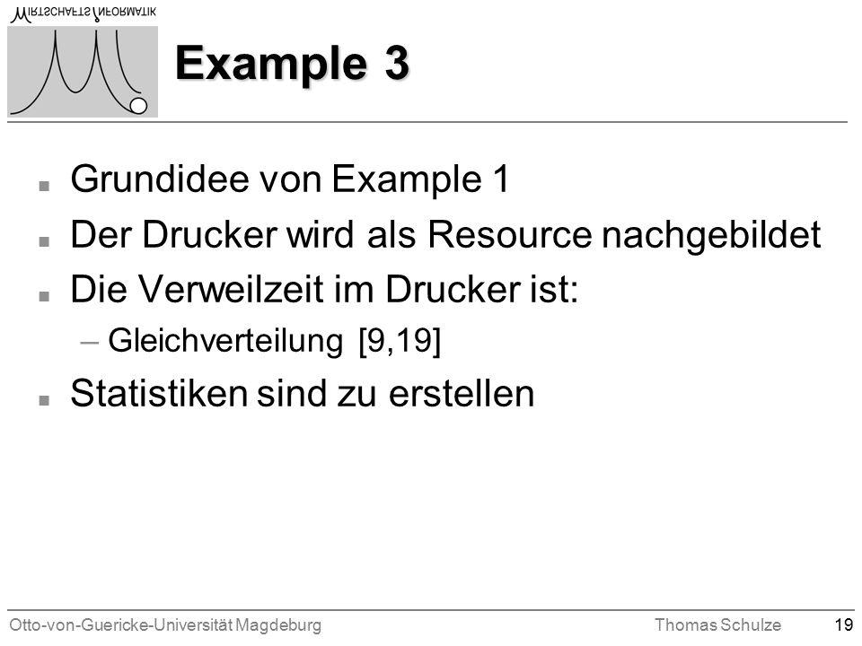 Otto-von-Guericke-Universität MagdeburgThomas Schulze19 Example 3 n Grundidee von Example 1 n Der Drucker wird als Resource nachgebildet n Die Verweilzeit im Drucker ist: –Gleichverteilung [9,19] n Statistiken sind zu erstellen