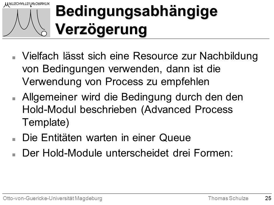 Otto-von-Guericke-Universität MagdeburgThomas Schulze25 Bedingungsabhängige Verzögerung n Vielfach lässt sich eine Resource zur Nachbildung von Bedingungen verwenden, dann ist die Verwendung von Process zu empfehlen n Allgemeiner wird die Bedingung durch den den Hold-Modul beschrieben (Advanced Process Template) n Die Entitäten warten in einer Queue n Der Hold-Module unterscheidet drei Formen: