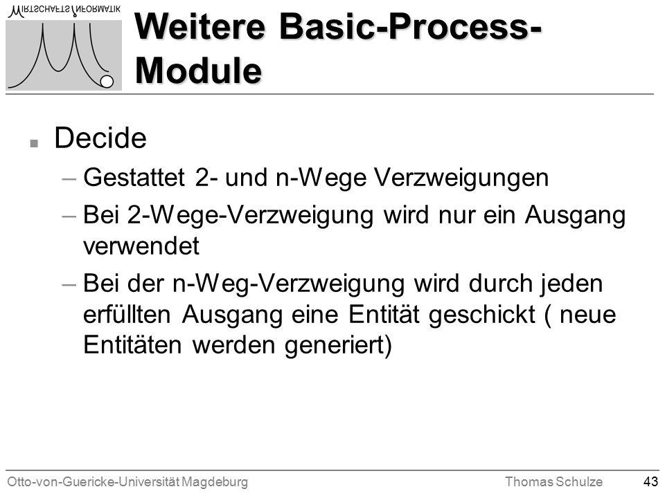 Otto-von-Guericke-Universität MagdeburgThomas Schulze43 Weitere Basic-Process- Module n Decide –Gestattet 2- und n-Wege Verzweigungen –Bei 2-Wege-Verzweigung wird nur ein Ausgang verwendet –Bei der n-Weg-Verzweigung wird durch jeden erfüllten Ausgang eine Entität geschickt ( neue Entitäten werden generiert)
