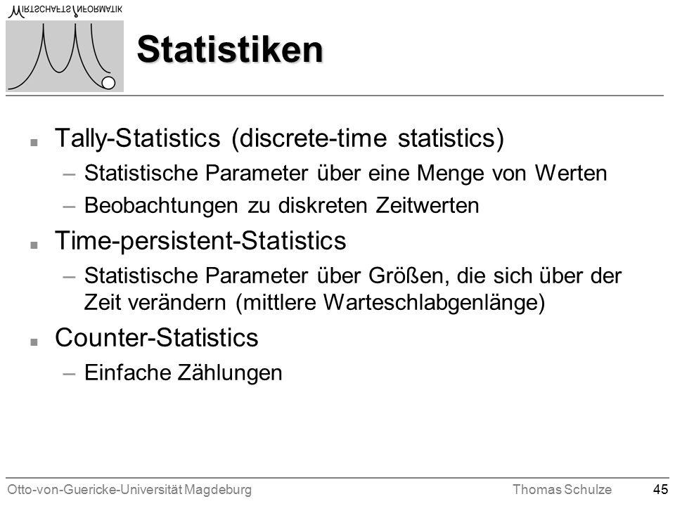 Otto-von-Guericke-Universität MagdeburgThomas Schulze45 Statistiken n Tally-Statistics (discrete-time statistics) –Statistische Parameter über eine Menge von Werten –Beobachtungen zu diskreten Zeitwerten n Time-persistent-Statistics –Statistische Parameter über Größen, die sich über der Zeit verändern (mittlere Warteschlabgenlänge) n Counter-Statistics –Einfache Zählungen