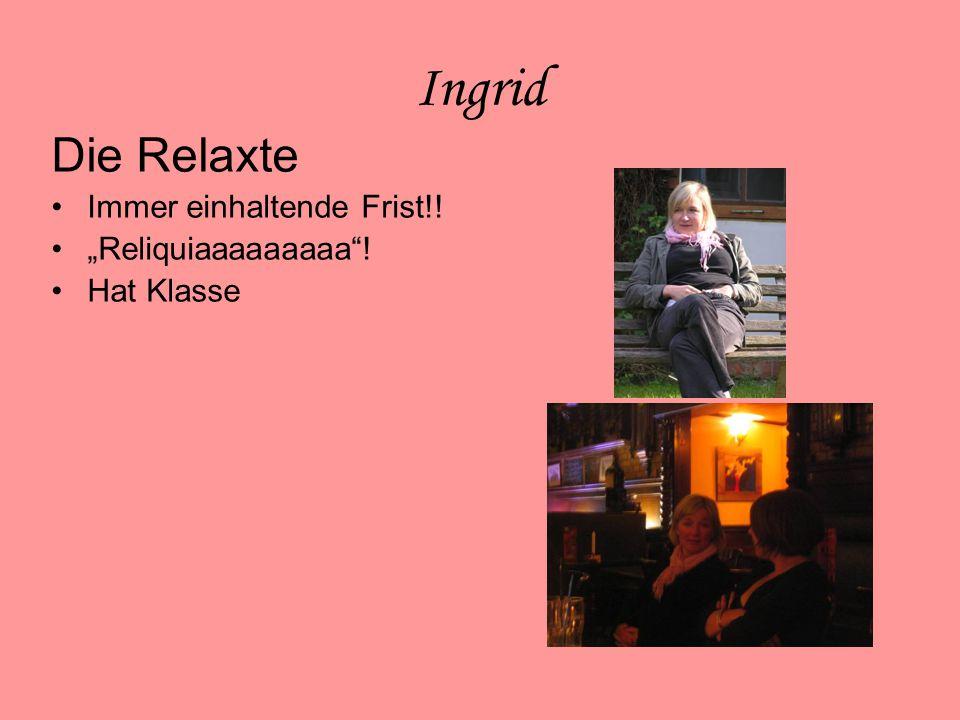 """Ingrid Die Relaxte Immer einhaltende Frist!! """"Reliquiaaaaaaaaa ! Hat Klasse"""