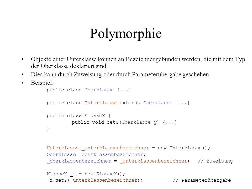 Polymorphie Objekte einer Unterklasse können an Bezeichner gebunden werden, die mit dem Typ der Oberklasse deklariert sind Dies kann durch Zuweisung o