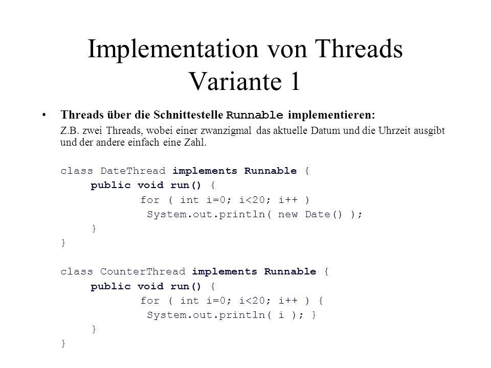 Implementation von Threads Variante 1 Threads über die Schnittestelle Runnable implementieren: Z.B. zwei Threads, wobei einer zwanzigmal das aktuelle