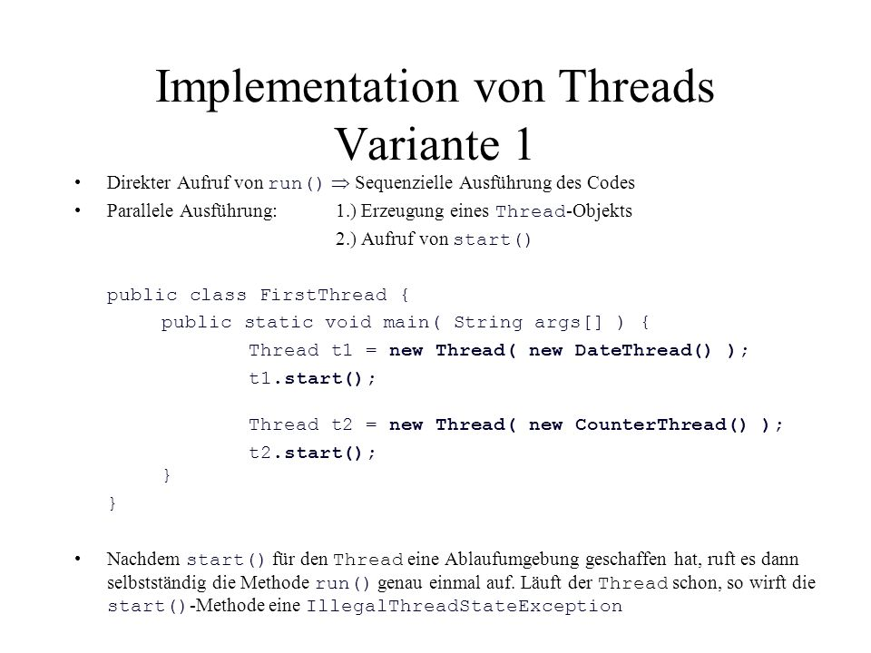 Implementation von Threads Variante 1 Direkter Aufruf von run()  Sequenzielle Ausführung des Codes Parallele Ausführung: 1.) Erzeugung eines Thread -