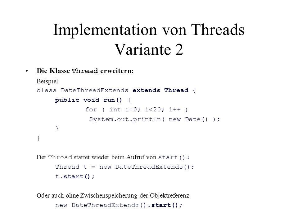 Implementation von Threads Variante 2 Die Klasse Thread erweitern: Beispiel: class DateThreadExtends extends Thread { public void run() { for ( int i=